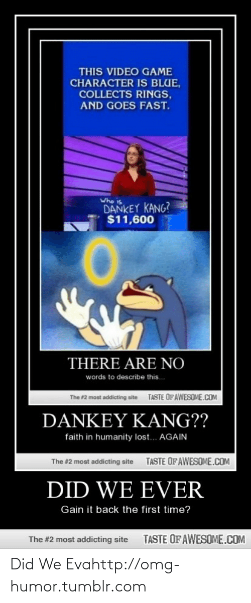 Kang: THIS VIDEO GAME  CHARACTER IS BLUE,  COLLECTS RINGS,  AND GOES FAST.  Who is  DANKEY KANG?  $11,600  THERE ARE NO  words to describe this.  TASTE OFAWESOME.COM  The #2 most addicting site  DANKEΥ ΚANG??  faith in humanity lost... AGAIN  TASTE OF AWESOME.COM  The #2 most addicting site  DID WE EVER  Gain it back the first time?  TASTE OFAWESOME.COM  The #2 most addicting site Did We Evahttp://omg-humor.tumblr.com