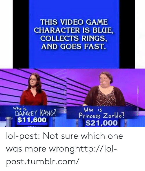 Zorldo: THIS VIDEO GAME  CHARACTER IS BLUE,  COLLECTS RINGS,  AND GOES FAST.  Who is  DANKEY KANG?  $11,600  Who is  Princess Zorldo?  $21,000 lol-post:  Not sure which one was more wronghttp://lol-post.tumblr.com/
