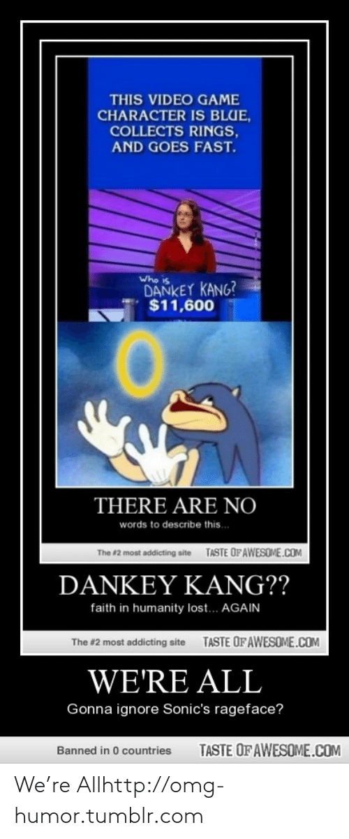 Omg, Tumblr, and Lost: THIS VIDEO GAME  CHARACTER IS BLUE,  COLLECTS RINGS,  AND GOES FAST.  Who is  DANKEY KANG?  $11,600  THERE ARE NO  words to describe this.  TASTE OFAWESOME.COM  The #2 most addicting site  DANKEΥ ΚANG??  faith in humanity lost... AGAIN  TASTE OF AWESOME.COM  The #2 most addicting site  WE'RE ALL  Gonna ignore Sonic's rageface?  TASTE OF AWESOME.COM  Banned in 0 countries We're Allhttp://omg-humor.tumblr.com