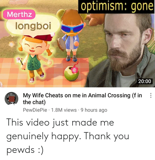 genuinely: This video just made me genuinely happy. Thank you pewds :)