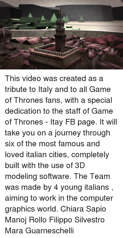 Fanli: This video was created as a tribute to Italy and to all Game of Thrones fans, with a special dedication to the staff of Game of Thrones - Itay FB page.  It will take you on a journey through six of the most famous and loved italian cities, completely built with the use of 3D modeling software. The Team was made by 4 young italians , aiming to work in the computer graphics world. Chiara Sapio Manoj Rollo  Filippo Silvestro  Mara Guarneschelli