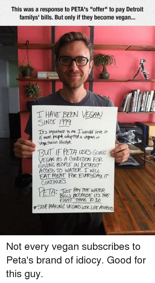 """eating meat: This was a response to PETA's """"offer"""" to pay Detroit  familys' bills. Butonly if they become vegan...  T HAVE BEEN VEGAN  SINCE 1999  It's important to Me Iwoud love it  if More PuPe odopted a vegan ar  Vegetarian lifesyk  TzuTIE PETA usES GONG  VEGAN AS A CONDITaw FOR  GIVING PEOPLE IN DETROIT  ACCESS TO WATER. 1 wu  EAT MEAT FOR EWRyDAy IT  CONTINUES  n. TUST Any THE WATER  TS Not every vegan subscribes to Peta's brand of idiocy.  Good for this guy."""