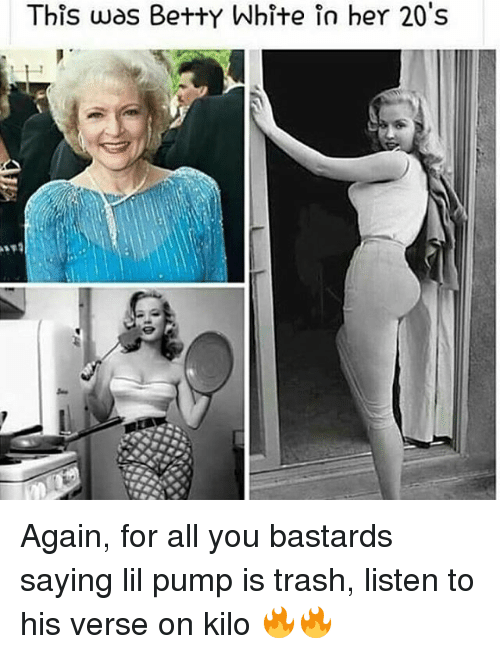 You Bastards: This was Betty White in her 20's Again, for all you bastards saying lil pump is trash, listen to his verse on kilo 🔥🔥