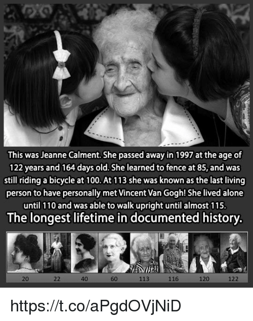Walk Uprightly: This was Jeanne Calment. She passed away in 1997 at the age of  122 years and 164 days old. She learned to fence at 85, and was  still riding a bicycle at 100. At 113 she was known as the last living  person to have personally met Vincent Van Gogh! She lived alone  until 110 and was able to walk upright until almost 115  The longest lifetime in documented history.  116  40  113 https://t.co/aPgdOVjNiD