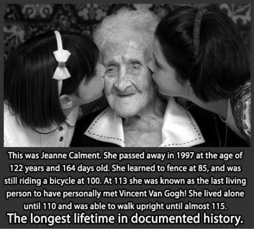 Walk Uprightly: This was Jeanne Calment. She passed away in 1997 at the age of  122 years and 164 days old. She learned to fence at 85, and was  still riding a bicycle at 100. At 113 she was known as the last living  person to have personally met Vincent Van Gogh! She lived alone  until 110 and was able to walk upright until almost 115.  The longest lifetime in documented history.
