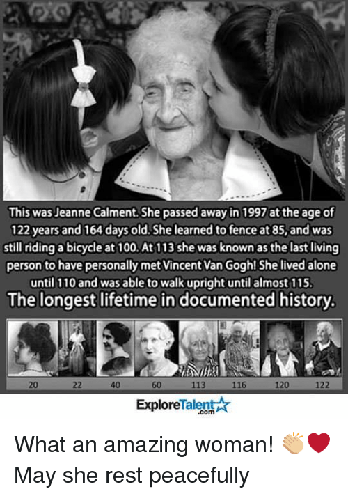 Walk Uprightly: This was Jeanne Calment She passed away in 1997 at the age of  122 years and 164 days old. She learned to fence at 85, and was  still riding a bicycle at 100.At 113 she was known as the last living  person to have personally met Vincent Van Gogh! She lived alone  until 110 and was able to walk upright until almost 115.  The longest lifetime in documented history.  116  122  40  120  Talent A  Explore What an amazing woman! 👏🏼❤️ May she rest peacefully