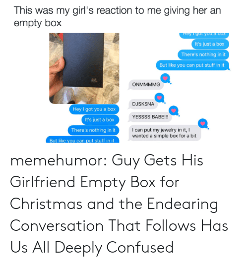 dox: This was my  girl's reaction to me giving her an  empty box  ey 1 got you a Dox  It's just a box  There's nothing in it  But like you can put stuff in it  ONMMMMG  DJSKSNA  Hey I got you a box  It's just a box  YESSSS BABE!!!  I can put my jewelry in it,  wanted a simple box for a bit  There's nothing in it  But like you can put stuff in it memehumor:  Guy Gets His Girlfriend Empty Box for Christmas and the Endearing Conversation That Follows Has Us All Deeply Confused