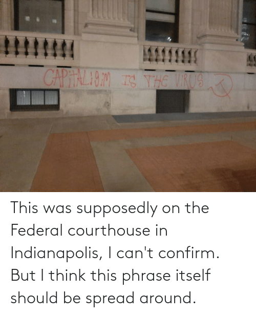 phrase: This was supposedly on the Federal courthouse in Indianapolis, I can't confirm. But I think this phrase itself should be spread around.