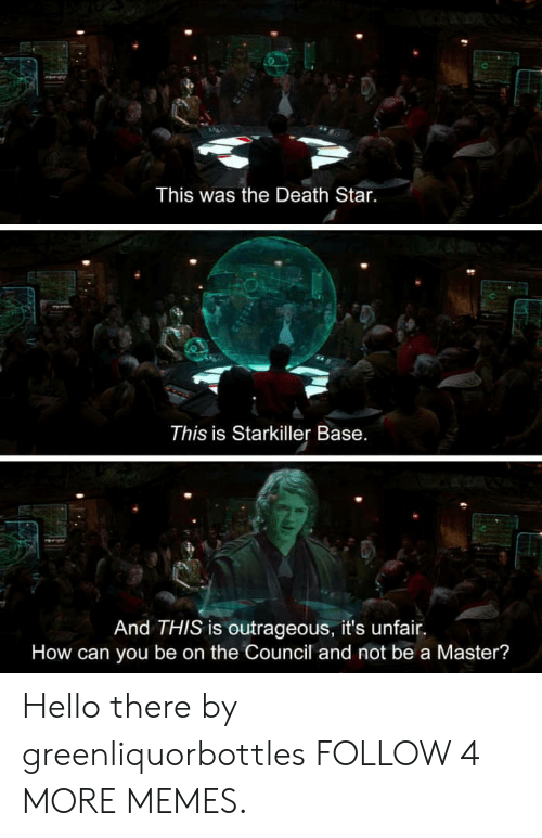 Death Star: This was the Death Star.  This is Starkiller Base.  And THIS is outrageous, it's unfair  How can you be on the Council and not be a Master? Hello there by greenliquorbottles FOLLOW 4 MORE MEMES.
