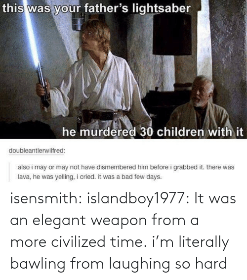 Fathers Lightsaber: this was your father's lightsaber  he murdered 30 children with it  doubleantlerwilfred:  also i may or may not have dismembered him before i grabbed it. there was  lava, he was yelling, i cried. it was a bad few days. isensmith:  islandboy1977:  It was an elegant weapon from a more civilized time.  i'm literally bawling from laughing so hard