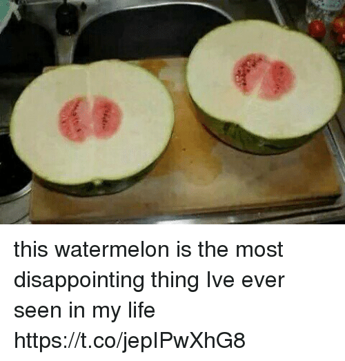 Watermelone: this watermelon is the most disappointing thing Ive ever seen in my life https://t.co/jepIPwXhG8