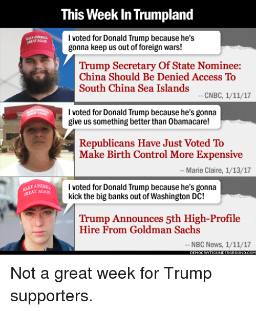 Memes, China, and Access: This Week InTrumpland  I voted for Donald Trump because he's  gonna keep us outof foreign wars!  Trump Secretary of State Nominee:  China Should Be Denied Access To  South China Sea Islands  CNBC, 1/11/17  I voted for Donald Trump because he's gonna  give us something better than 0bamacare!  Republicans Have Just Voted To  Make Birth Control More Expensive  Marie Claire, 1/13/17  I voted for Donald Trump because he's gonna  kick the big banks out of Washington DC!  Trump Announces 5th High-Profile  Hire From Goldman Sachs  NBC News, 1/11/17 Not a great week for Trump supporters.