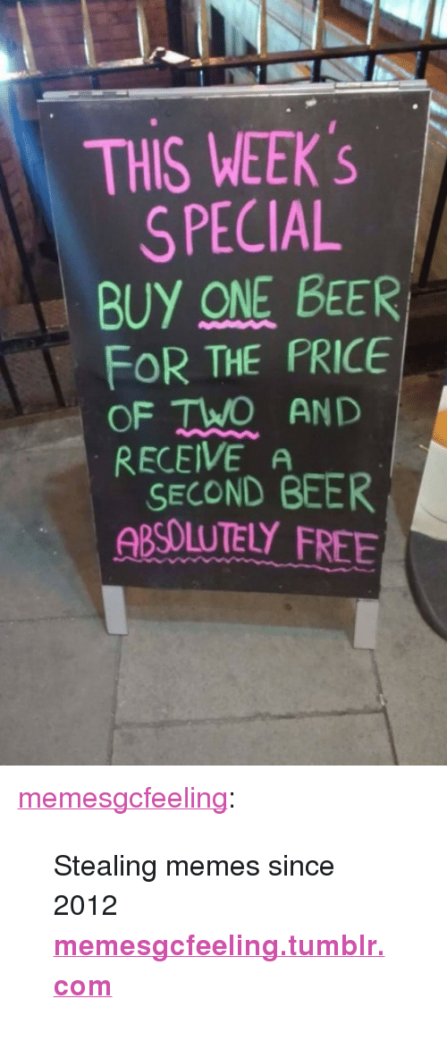 """One Beer: THIS WEEK S  SPECIAL  BUY ONE BEER  FOR THE PRICE  OF TWO AND  RECEIVE A  SECOND BEER  ABSOUUTELY FREE <p><a href=""""https://memesgcfeeling.tumblr.com/post/163304469074/stealing-memes-since-2012"""" class=""""tumblr_blog"""">memesgcfeeling</a>:</p>  <blockquote><p>Stealing memes since 2012 <b><a href=""""http://memesgcfeeling.tumblr.com"""">memesgcfeeling.tumblr.com</a></b></p></blockquote>"""