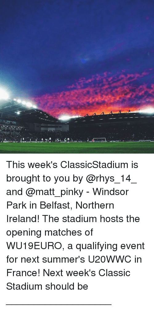 Windsor: This week's ClassicStadium is brought to you by @rhys_14_ and @matt_pinky - Windsor Park in Belfast, Northern Ireland! The stadium hosts the opening matches of WU19EURO, a qualifying event for next summer's U20WWC in France! Next week's Classic Stadium should be ___________________