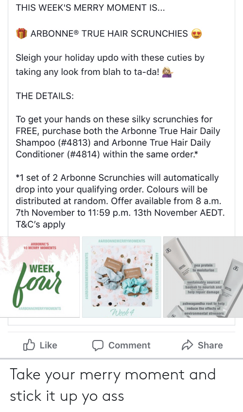 Protein, True, and Yo: THIS WEEK'S MERRY MOMENT IS...  ARBONNE® TRUE HAIR SCRUNCHIES  Sleigh your holiday updo with these cuties by  taking any look from blah to ta-da!  THE DETAILS:  To get your hands on these silky scrunchies for  FREE, purchase both the Arbonne True Hair Daily  Shampoo (#4813) and Arbonne True Hair Daily  Conditioner (#4814) within the same order*  *1 set of 2 Arbonne Scrunchies will automatically  drop into your qualifying order. Colours will be  distributed at random. Offer available from 8 a.m.  7th November to 11:59 p.m. 13th November AEDT  T&C's apply  #ARBONNEMERRYMOMENTS  ARBONNE'S  10 MERRY MOMENTS  pea protein  to moisturise  WEEK  foros  sustainably sourced  baobab to nourish and  help repair damage  ashwagandha root to help  reduce the effects of  environmental stressors  #ARBONNEMERRYMOMENTS  Week 4  Like  Share  Comment Take your merry moment and stick it up yo ass