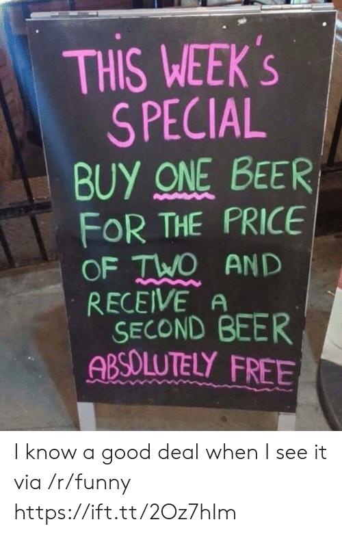 One Beer: THIS WEEK's  S PECIAL  BUY ONE BEER  FOR THE PRICE  OF TWO AND  RECEIVE A  SECOND BEER  ABSOLUTELY FREE I know a good deal when I see it via /r/funny https://ift.tt/2Oz7hIm
