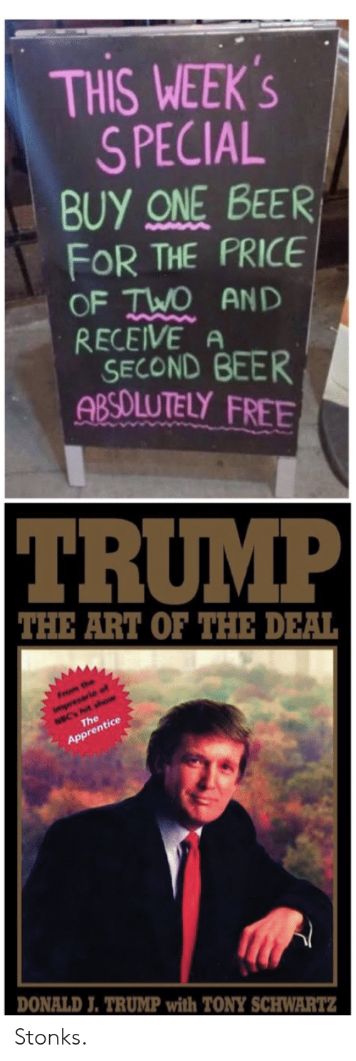 One Beer: THIS WEEK'S  SPECIAL  BUY ONE BEER  FOR THE PRICE  OF TWO AND  RECEIVE A  SECOND BEER  ABSOLUTELY FREE  TRUMP  THE ART OF THE DEAL  From the  NBC's hit show  The  impresario of  Apprentice  DONALD J. TRUMP with TONY SCHWARTZ Stonks.