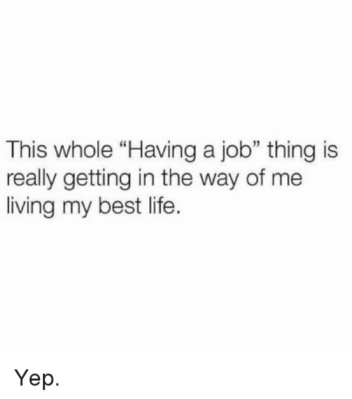 """Life, Memes, and Best: This whole """"Having a job"""" thing is  really getting in the way of me  living my best life.  5 Yep."""