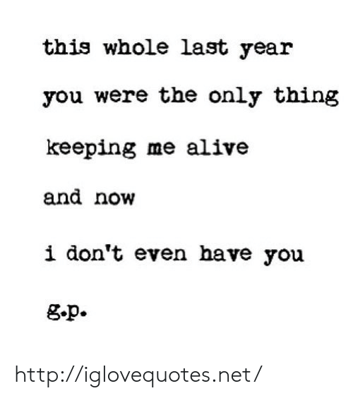 Alive, Http, and Net: this whole last year  you were the only thing  keeping me alive  and novw  i don't even have you  g.p. http://iglovequotes.net/