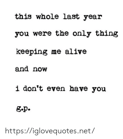 Dont Even: this whole last year  you were the only thing  keeping me alive  and now  i don't even have you  g.p. https://iglovequotes.net/