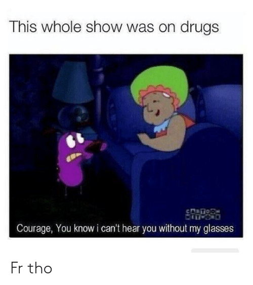 Drugs, Glasses, and Courage: This whole show was on drugs  Courage, You know i can't hear you without my glasses Fr tho