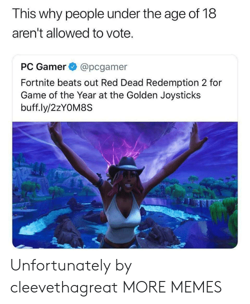 Dank, Memes, and Target: This why people under the age of 18  aren't allowed to vote.  PC Gamer @pcgamer  Fortnite beats out Red Dead Redemption 2 for  Game of the Year at the Golden Joysticks  buff.ly/2zYOM8S Unfortunately by cleevethagreat MORE MEMES
