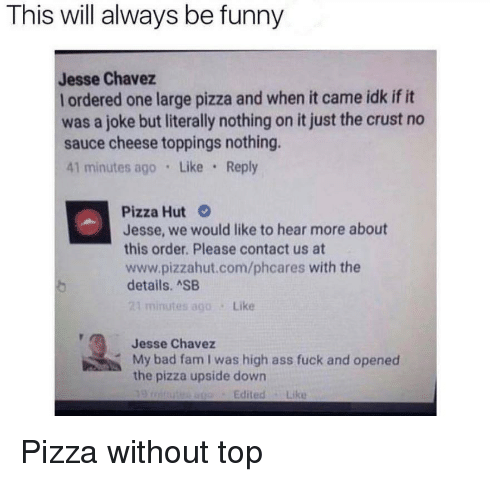 chavez: This will always be funny  Jesse Chavez  l ordered one large pizza and when it came idk if it  was a joke but literally nothing on it just the crust no  sauce cheese toppings nothing.  41 minutes ago Like Reply  Pizza Hut  Jesse, we would like to hear more about  this order. Please contact us at  www.pizzahut.com/phcares with the  details. ASB  21 minutes ago Like  Jesse Chavez  My bad fam I was high ass fuck and opened  the pizza upside down  EditedLike Pizza without top