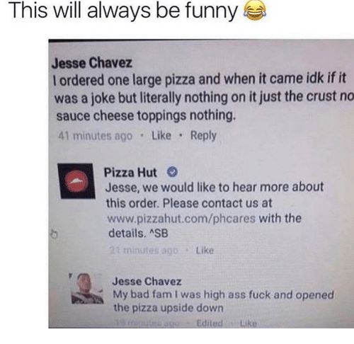 chavez: This will always be funny  Jesse Chavez  l ordered one large pizza and when it came idk if it  was a joke but literally nothing on it just the crust no  sauce cheese toppings nothing.  41 minutes ago Like Reply  Pizza Hut  Jesse, we would like to hear more about  this order. Please contact us at  www.pizzahut.com/phcares with the  details. SB  minutes ago  Like  Jesse Chavez  My bad fam I was high ass fuck and opened  the pizza upside down  EditedLike