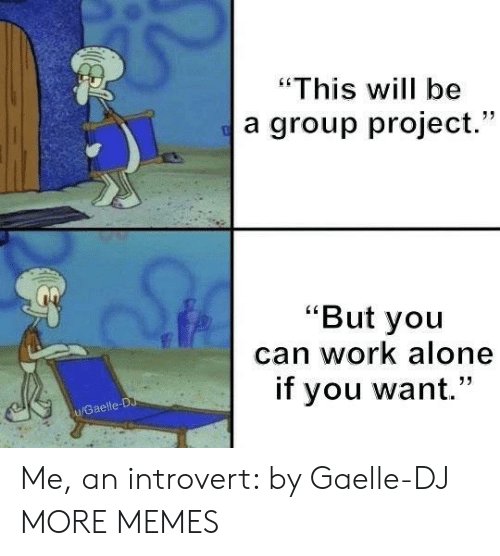 "Group Project: ""This will be  a group project.""  ""But you  can work alone  if you want.""  u/Gaelle-D Me, an introvert: by Gaelle-DJ MORE MEMES"
