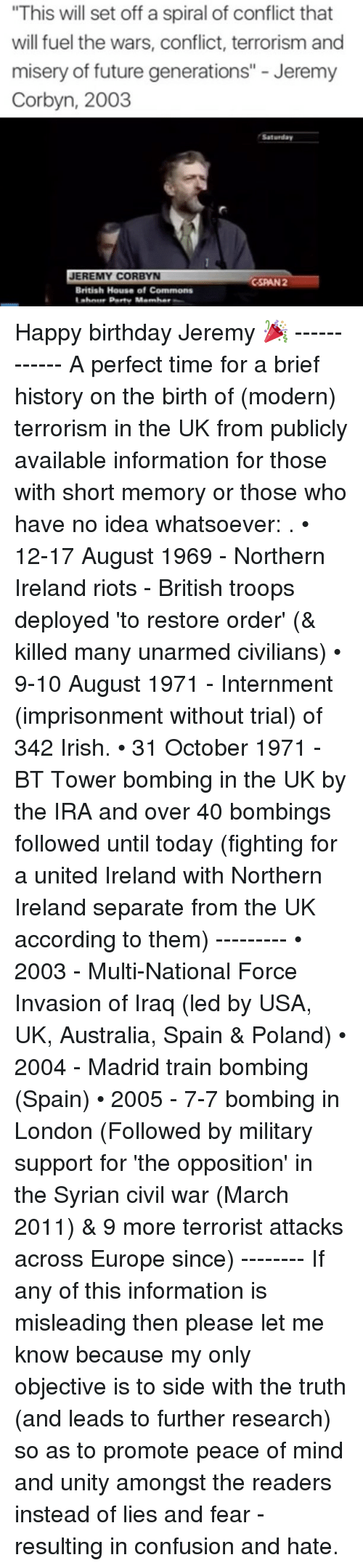 """cspan: """"This will set off a spiral of conflict that  will fuel the wars, conflict, terrorism and  misery of future generations"""" Jeremy  Corbyn, 2003  Saturday  JEREMY CORBYN  CSPAN 2  British House of Commons Happy birthday Jeremy 🎉 ------------ A perfect time for a brief history on the birth of (modern) terrorism in the UK from publicly available information for those with short memory or those who have no idea whatsoever: . • 12-17 August 1969 - Northern Ireland riots - British troops deployed 'to restore order' (& killed many unarmed civilians) • 9-10 August 1971 - Internment (imprisonment without trial) of 342 Irish. • 31 October 1971 - BT Tower bombing in the UK by the IRA and over 40 bombings followed until today (fighting for a united Ireland with Northern Ireland separate from the UK according to them) --------- • 2003 - Multi-National Force Invasion of Iraq (led by USA, UK, Australia, Spain & Poland) • 2004 - Madrid train bombing (Spain) • 2005 - 7-7 bombing in London (Followed by military support for 'the opposition' in the Syrian civil war (March 2011) & 9 more terrorist attacks across Europe since) -------- If any of this information is misleading then please let me know because my only objective is to side with the truth (and leads to further research) so as to promote peace of mind and unity amongst the readers instead of lies and fear - resulting in confusion and hate."""
