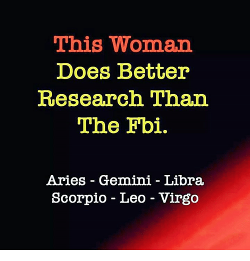 Fbi, Aries, and Gemini: This Woman  Does Better  Research Than  The Fbi.  Aries - Gemini - Libra  Scorpio - Leo - Virgo