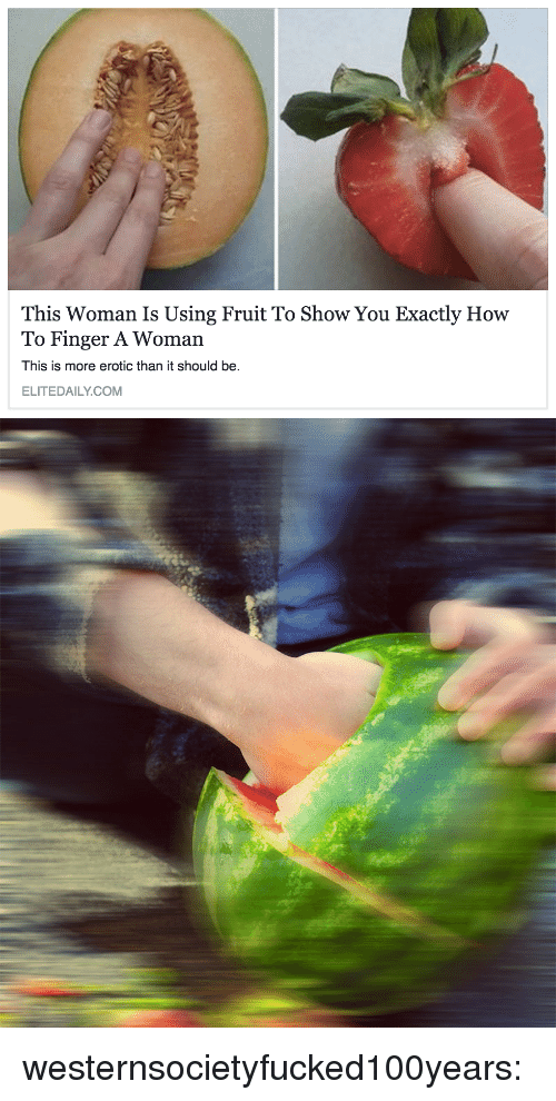 erotic: This Woman Is Using Fruit To Show You Exactly How  To Finger A Woman  This is more erotic than it should be.  ELITEDAILY.COM westernsocietyfucked100years: