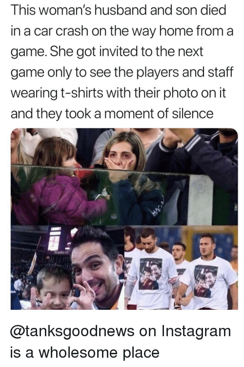 Instagram, Game, and Home: This woman's husband and son died  in a car crash on the way home from a  game. She got invited to the next  game only to see the players and staff  wearing t-shirts with their photo on it  and they took a moment of silence  Stadio O @tanksgoodnews on Instagram is a wholesome place