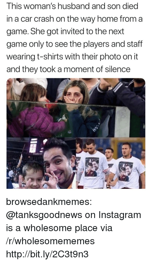 Instagram, Tumblr, and Blog: This woman's husband and son died  in a car crash on the way home from a  game. She got invited to the next  game only to see the players and staff  wearing t-shirts with their photo on it  and they took a moment of silence  Stadio O browsedankmemes:  @tanksgoodnews on Instagram is a wholesome place via /r/wholesomememes http://bit.ly/2C3t9n3