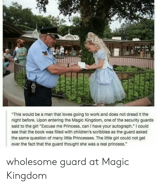 "Work, Book, and Girl: This would be a man that loves going to work and does not dread it the  night before. Upon entering the Magic Kingdom, one of the security guards  said to the girl ""Excuse me Princess, can I have your autograph."" I could  see that the book was filled with children's scribbles as the guard asked  the same question of many little Princesses. The little girl could not get  over the fact that the guard thought she was a real princess."" wholesome guard at Magic Kingdom"