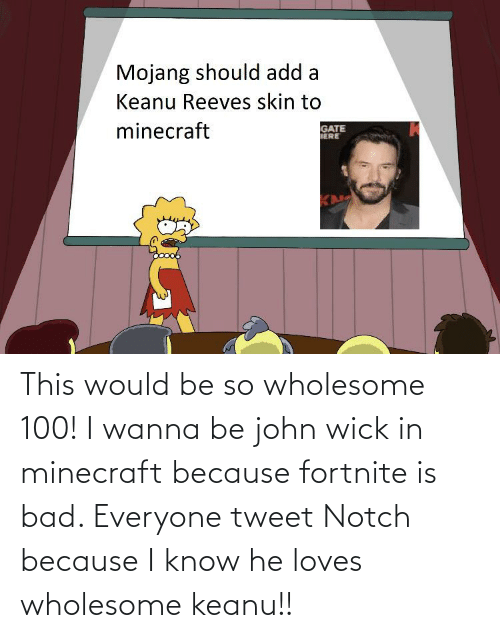 Wholesome: This would be so wholesome 100! I wanna be john wick in minecraft because fortnite is bad. Everyone tweet Notch because I know he loves wholesome keanu!!