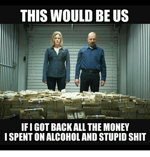Ify: THIS WOULD BE US  IFI GOT BACK ALL THE MONEY  I SPENT ON ALCOHOLAND STUPID SHIT