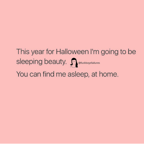 Sleeping Beauty: This year for Halloween I'm going to be  sleeping beauty.  You can find me asleep, at home.  @fuckboysfailures