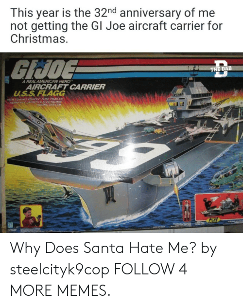 Towing: This year is the 32nd anniversary of  not getting the Gl Joe aircraft carrier for  Christmas.  GIJDE  THE DAD  A REAL AMERICAN HERO  AIRCRAFT CARRIER  U.S.S. FLAGG  WITH TOWING VEHICLE FUEL TRAILER  ADMIRAL S LAUNCH &ELECTRONIC  SOUND SYSTEM  7½FT  P  OT FLOAY  ग्ए Why Does Santa Hate Me? by steelcityk9cop FOLLOW 4 MORE MEMES.