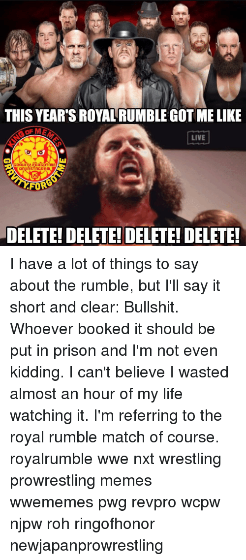 Book It: THIS YEAR'S ROYAL RUMBLE GOT ME LIKE  LIVE  GRAUITV FORGOT ME  On InSTAGRAm  FOR  DELETE! DELETE! DELETE! DELETE! I have a lot of things to say about the rumble, but I'll say it short and clear: Bullshit. Whoever booked it should be put in prison and I'm not even kidding. I can't believe I wasted almost an hour of my life watching it. I'm referring to the royal rumble match of course. royalrumble wwe nxt wrestling prowrestling memes wwememes pwg revpro wcpw njpw roh ringofhonor newjapanprowrestling