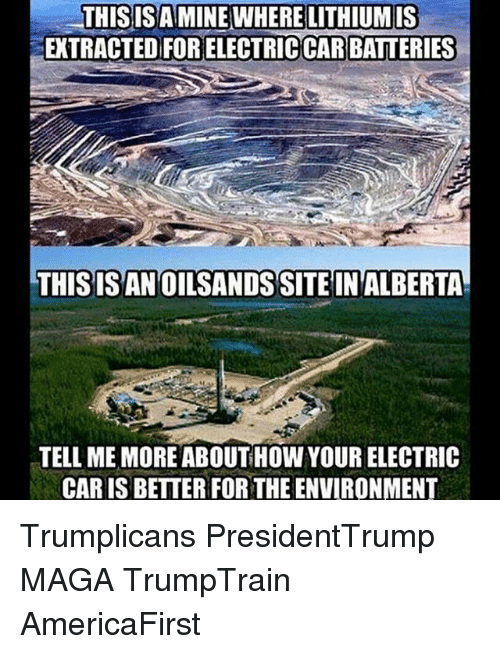 electric car: THISISA MINE WHERE LITHIUMIS  EXTRACTED FOR ELECTRICCAR BATTERIES  THISISAN OILSANDS SITE IN ALBERTA  TELL ME MORE ABOUT HOW YOUR ELECTRIC  CAR IS BETTER FOR THE ENVIRONMENT Trumplicans PresidentTrump MAGA TrumpTrain AmericaFirst
