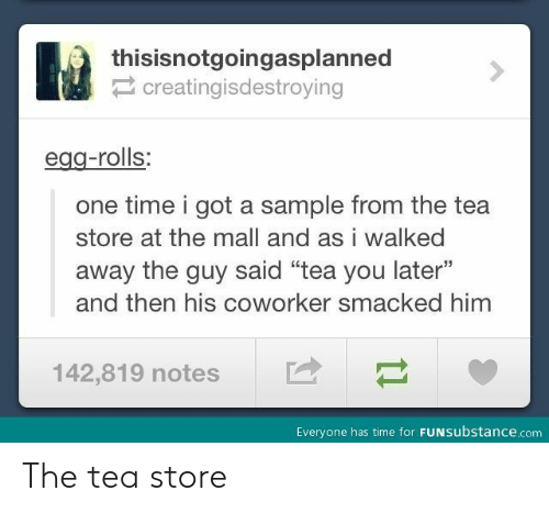 """I Walked Away: thisisnotgoingasplanned  creatingisdestroying  egg-rolls:  one time i got a sample from the tea  store at the mall and as i walked  away the quy said """"tea you later""""  and then his coworker smacked him  142,819 notes  Everyone has time for FUNsubstance.com The tea store"""