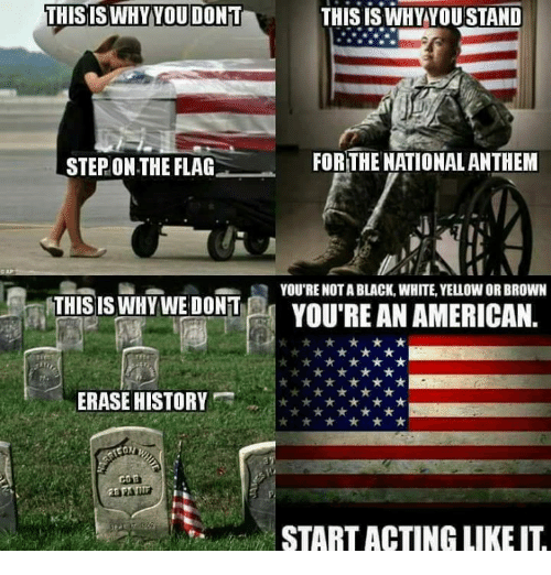 Flagging: THISISWHYYOU DONT  THIS IS WHY YOU STAND  STEP ON THE FLAG  FOR THE NATIONAL ANTHEM  Q YOU'RE NOT A BLACK, WHITE, YELLOW OR BROWN  THIS ISWHYWE DONT  YOU'RE AN AMERICAN.  ERASE HISTOR  START ACTING LIKE I