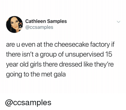 year-old-girls: thleen Samples  @ccsamples  are u even at the cheesecake factory if  there isn't a group of unsupervised 15  year old girls there dressed like they're  going to the met gala @ccsamples