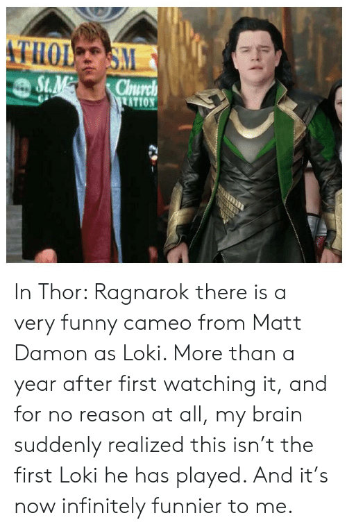 Leer: THOL S  S.M  St.M  Chnurch  ATION  LEER In Thor: Ragnarok there is a very funny cameo from Matt Damon as Loki. More than a year after first watching it, and for no reason at all, my brain suddenly realized this isn't the first Loki he has played. And it's now infinitely funnier to me.