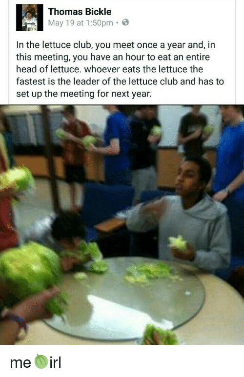 Club, Head, and May 19: Thomas Bickle  May 19 at 1:50pm  In the lettuce club, you meet once a year and, in  this meeting, you have an hour to eat an entire  head of lettuce, whoever eats the lettuce the  fastest is the leader of the lettuce club and has to  set up the meeting for next year.