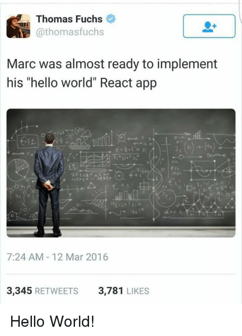 """Programmer Humor: Thomas Fuchs  @thomasfuchs  Marc was almost ready to implement  his """"hello world"""" React app  2z  艺41.  7:24 AM-12 Mar 2016  3,345 RETWEETS  3,781 LIKES Hello World!"""
