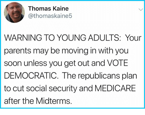 moving in: Thomas Kaine  @thomaskaine5  WARNING TO YOUNG ADULTS: Your  parents may be moving in with you  soon unless you get out and VOTE  DEMOCRATIC. The republicans plan  to cut social security and MEDICARE  after the Midterms.