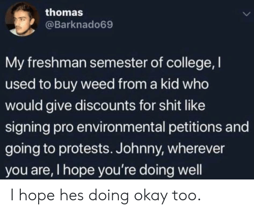 College, Shit, and Weed: thomas  L  @Barknado69  My freshman semester of college, I  used to buy weed from a kid who  would give discounts for shit like  signing pro environmental petitions and  going to protests. Johnny, wherever  you are, I hope you're doing well I hope hes doing okay too.