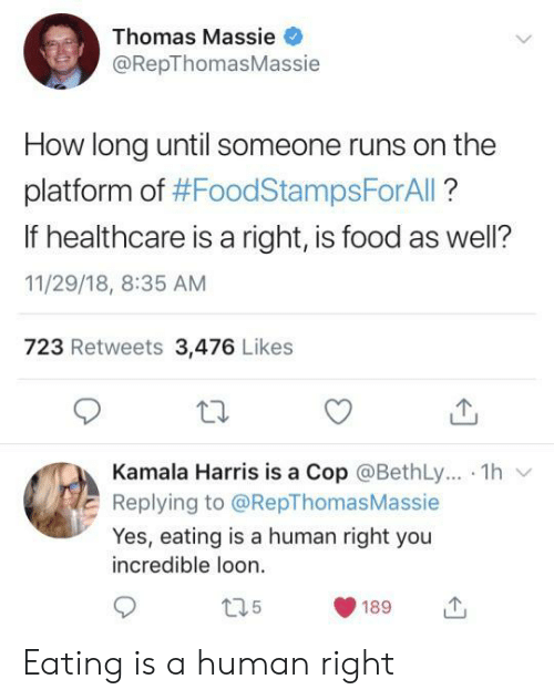cop: Thomas Massie  @RepThomasMassie  How long until someone runs on the  platform of #FoodStampsForAll?  If healthcare is a right, is food as well?  11/29/18, 8:35 AM  723 Retweets 3,476 Likes  Kamala Harris is a Cop @BethLy.. 1h  Replying to @RepThomas Massie  Yes, eating is a human right you  incredible loon  t35  189 Eating is a human right